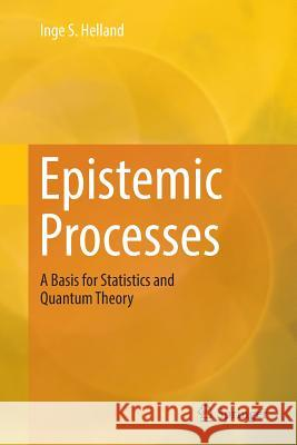 Epistemic Processes : A Basis for Statistics and Quantum Theory Inge S. Helland 9783030069681 Springer - książka