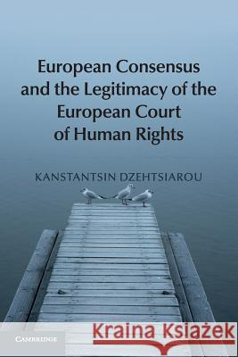 European Consensus and the Legitimacy of the European Court of Human Rights Kanstantsin Dzehtsiarou 9781107678019 Cambridge University Press - książka