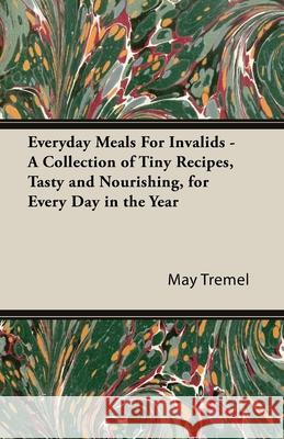 Everyday Meals for Invalids - A Collection of Tiny Recipes, Tasty and Nourishing, for Every Day in the Year May Tremel 9781443736800 Vintage Cookery Books - książka