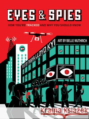 Eyes and Spies: How You're Tracked and Why You Should Know Tanya Lloy Belle Wuthrich 9781554519101 Annick Press - książka