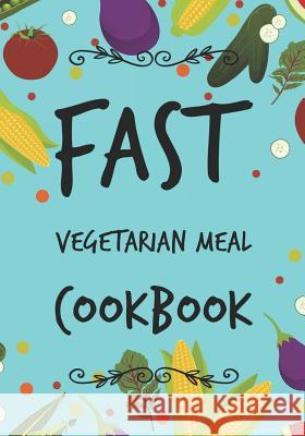 Fast Vegetarian Meal Cookbook: Blank Recipe Cookbook, 7 X 10, 100 Blank Recipe Pages Dartan Creations 9781545031421 Createspace Independent Publishing Platform - książka