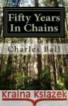 Fifty Years in Chains Charles Ball 9781545099858 Createspace Independent Publishing Platform
