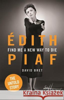 Find Me a New Way to Die: Edith Piaf - The Untold Story David Bret 9781783199860 Oberon Books - książka