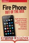 Fire Phone: Out of the Box: A Get-Started-Now Guide to Firefly, Mayday, Dynamic Perspective, and Other New Features Brian Sawyer 9781491911358 O'Reilly Media