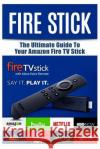 Fire Stick: The Ultimate Guide to Your Amazon Fire TV Stick Justin Turner 9781974020102 Createspace Independent Publishing Platform