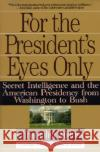 For the Presidents Eyes Only: Secret Intelligence and the American Presidency from Washington to Bush