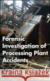 Forensic Investigation of Processing Plant Accidents Alberto Geraci   9781466569751 CRC Press Inc