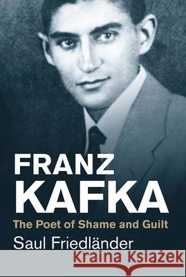 Franz Kafka: The Poet of Shame and Guilt Friedländer, Saul 9780300219722 John Wiley & Sons - książka