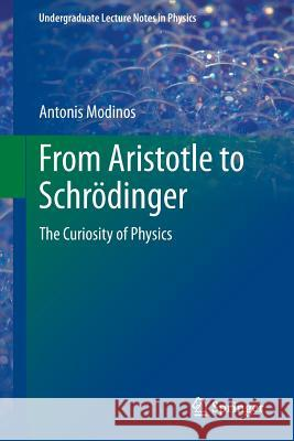 From Aristotle to Schroedinger : The Curiosity of Physics Antonis Modinos 9783319007496 Springer - książka