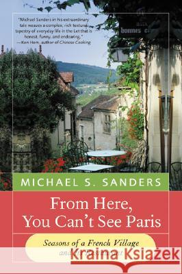 From Here, You Can't See Paris: Seasons of a French Village and Its Restaurant Michael S. Sanders 9780060959203 HarperCollins Publishers - książka