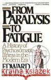 From Paralysis to Fatigue: A History of Psychosomatic Illness in the Modern Era Edward Shorter 9780029286678 Free Press