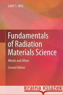 Fundamentals of Radiation Materials Science: Metals and Alloys Gary S. Was 9781493934362 Springer - książka