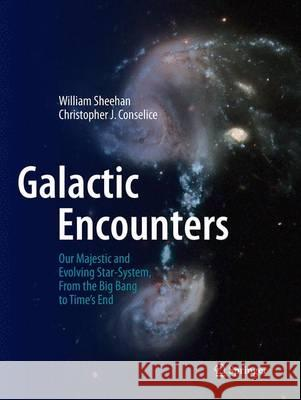 Galactic Encounters : Our Majestic and Evolving Star-System, From the Big Bang to Time's End William Sheehan Christopher J. Conselice 9781493938896 Springer - książka