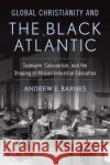 Global Christianity and the Black Atlantic: Tuskegee, Colonialism, and the Shaping of African Industrial Education Andrew E. Barnes 9781481303927 Baylor University Press