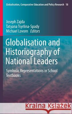 Globalisation and Historiography of National Leaders: Symbolic Representations in School Textbooks Joseph Zajda Tatyana Tsyrlina-Spady Michael Lovorn 9789402409741 Springer - książka