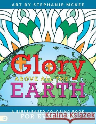 Glory Above All the Earth: A Bible-Based Coloring Book for Everyone Stephanie McKee 9780768418071 Destiny Image Incorporated - książka