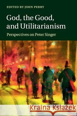 God, the Good, and Utilitarianism: Perspectives on Peter Singer John Perry 9781107696570 Cambridge University Press - książka
