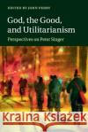 God, the Good, and Utilitarianism: Perspectives on Peter Singer John Perry 9781107696570 Cambridge University Press