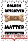Golden Retriever Diets Matter: Homemade Dog Food, Blank Recipe Cookbook, 7 X 10, 100 Blank Recipe Pages Dartan Creations 9781544853628 Createspace Independent Publishing Platform