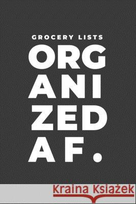 Grocery Lists Organized AF.: A Funny Notebook Gift for Grocery Shopping Gifts of Four Printing 9781677941193 Independently Published - książka