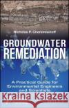 Groundwater Remediation: A Practical Guide for Environmental Engineers and Scientists Nicholas P. Cheremisinoff 9781119407577 Wiley-Scrivener