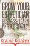 Grow Your Esthetician Business: Learn Pinterest Strategy: How to Increase Blog Subscribers, Make More Sales, Design Pins, Automate & Get Website Traff Kerrie Legend 9781548535063 Createspace Independent Publishing Platform