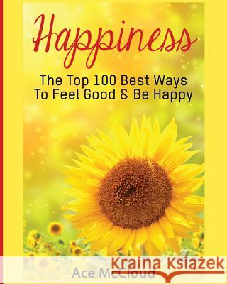 Happiness: The Top 100 Best Ways to Feel Good & Be Happy Ace McCloud 9781640481626 Pro Mastery Publishing - książka
