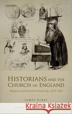 Historians and the Church of England: Religion and Historical Scholarship, 1870-1920 James Kirby 9780198768159 Oxford University Press, USA - książka
