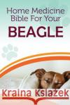 Home Medicine Bible for Your Beagle: The Alternative Health Guide to Keep Your Dog Happy, Healthy and Safe Cathy Millan 9781545290842 Createspace Independent Publishing Platform