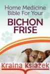 Home Medicine Bible for Your Bichon Frise: The Alternative Health Guide to Keep Your Dog Happy, Healthy and Safe Cathy Millan 9781545336502 Createspace Independent Publishing Platform