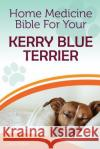 Home Medicine Bible for Your Kerry Blue Terrier: The Alternative Health Guide to Keep Your Dog Happy, Healthy and Safe Cathy Millan 9781546886051 Createspace Independent Publishing Platform