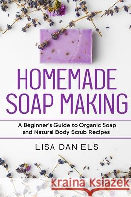 Homemade Soap Making: A Beginner's Guide to Natural and Organic Soap and Body Scrub Recipes Lisa Daniels 9781499578577 Createspace - książka