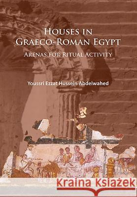 Houses in Graeco-Roman Egypt: Arenas for Ritual Activity Abdelwahed, Youssri Ezzat Hussein 9781784914370  - książka