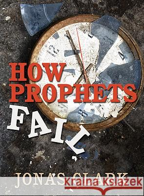 How Prophets Fail Jonas A. Clark 9781886885431 Spirit of Life Ministries - książka