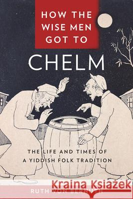 How the Wise Men Got to Chelm: The Life and Times of a Yiddish Folk Tradition Ruth Vo 9781479828449 New York University Press - książka