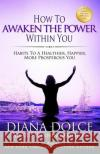 How to Awaken the Power Within You: Habits to a Healthier, Happier, More Prosperous You