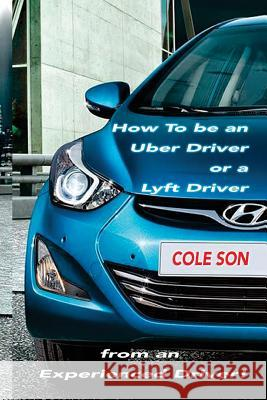 How to Be an Uber Driver or a Lyft Driver by Cole Son Cole Son 9781546686910 Createspace Independent Publishing Platform - książka