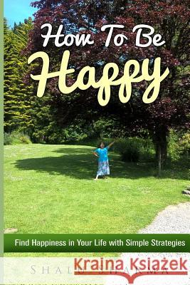 How to Be Happy: Find Happiness in Your Life with Simple Strategies Shalu Sharma 9781540802576 Createspace Independent Publishing Platform - książka