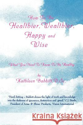 How to Be Healthier, Wealthier, Happy and Wise: What You Need to Know to Be Healthy Kathleen Babbitt 9780595001422 iUniverse - książka