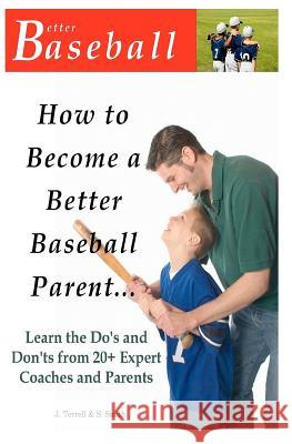 How to Become a Better Baseball Parent: Learn the Do's and Don'ts from 20+ Expert Coaches and Parents J. Terrell S. Smith 9781469952055 Createspace - książka