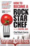 How to Become a Rock Star Chef in the Digital Age: A Step-By-Step Marketing System for Chefs and Restaurateurs to Burn Their Competition and Build The Mark Garcia 9781630471033 Morgan James Publishing