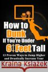 How to Dunk If You?re Under 6 Feet Tall: 13 Proven Ways to Jump Higher and Drastically Increase Your Vertical Jump in 4 Weeks James Wilson 9781545311097 Createspace Independent Publishing Platform