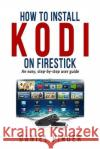 How to Install Kodi on Firestick: An Easy, Step-By-Step User Guide Daniel Pinder 9781542300834 Createspace Independent Publishing Platform