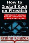 How to Install Kodi on Firestick Edition 2017 - Install Kodi in 15 Minutes! David F. Johnson 9781545061503 Createspace Independent Publishing Platform