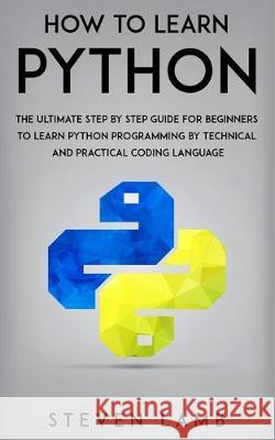 How To Learn Python: The Ultimate Step By Step Guide For Beginners To Learn Python Programming By Technical And Practical Coding Language Steven Lamb 9781698202457 Independently Published - książka