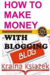 How to Make Money with Blogging: Make Cash from Home Blerton Abazi 9781545521472 Createspace Independent Publishing Platform