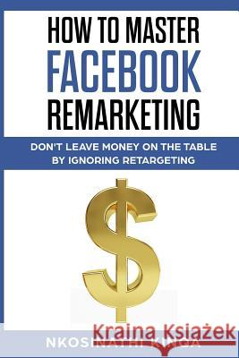 How to Master Facebook Remarketing: Don't Leave Money on the Table by Ignoring Retargeting Nkosinathi Kinqa 9781644406359 Author - książka
