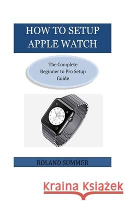 How To Setup Apple Watch: The Complete Beginner to Pro Setup Guide Roland Summer 9781723164736 Createspace Independent Publishing Platform - książka