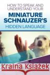 How to Speak and Understand Your Miniature Schnauzer's Hidden Language: Fun and Fascinating Guide to the Inner World of Dogs Cathy Millan 9781547117383 Createspace Independent Publishing Platform