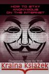 How to Stay Anonymous on the Internet: Disappearing from the Web (Internet Security, Darknet) William Rowley 9781543125979 Createspace Independent Publishing Platform